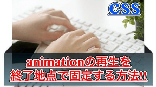 【css】アニメーションの再生を終了時で固定する方法!