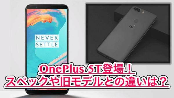 【OnePlus5T スペック紹介】大人気の最強アンドロイド!OnePlus5と比較してみた!