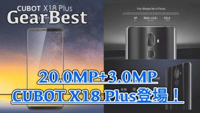 【CUBOT X18 Plus スペック紹介】4GBメモリや20.0MP+2.0MPのデュアルカメラを搭載した高コスパAndroidがGearBestから登場!
