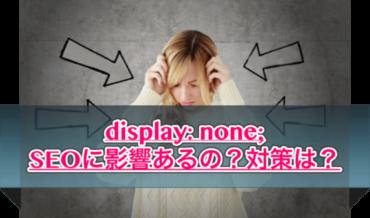 display:noneってSEO的に使わない方が良いの?対策は?