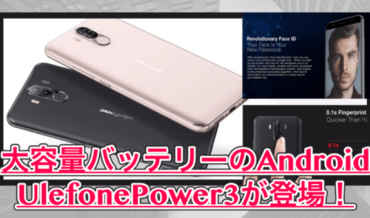 【Ulefone Power 3】4カメラ&FaceIDを搭載した大容量バッテリーのアンドロイドが新登場!前モデルとも比較してみた