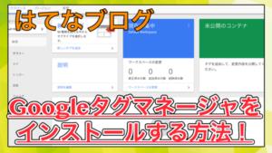 【はてなブログ】Googleタグマネージャを導入する方法!