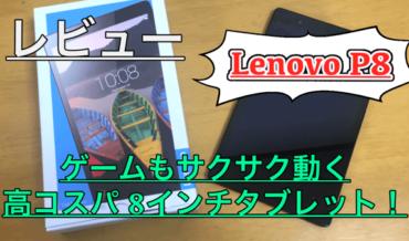 【Lenovo P8 実機レビュー】サクサク動作する8インチタブレットが登場!ゲームも快適でした!