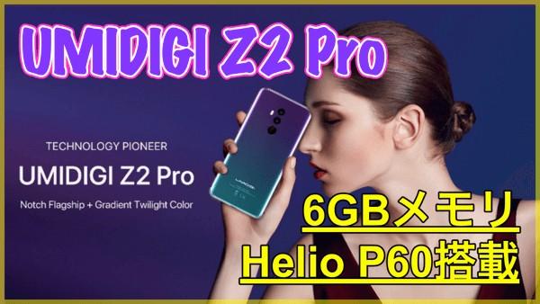 【UMIDIGI Z2 PRO】Helio P60やワイヤレス充電に対応した高コスパモデルが登場!16.0MP+8.0MPのカメラも搭載!
