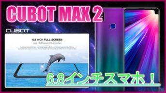 【CUBOT MAX 2 スペック紹介】6.8インチの大画面スマホ!CUBOT MAXより全体的に性能アップしたモデルが登場!