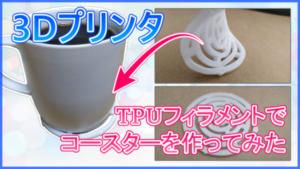 【3Dプリンタ】TPUフィラメントでコースターを作ってみた【CR-10S】