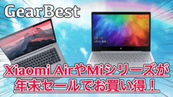 【GearBest】Xiaomi AirやMiシリーズが年末セールでお買い得!スペックも合わせて紹介!