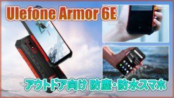 【Ulefone Armor 6E】防塵 防水に対応した6.2インチ高防御力スマホ登場!